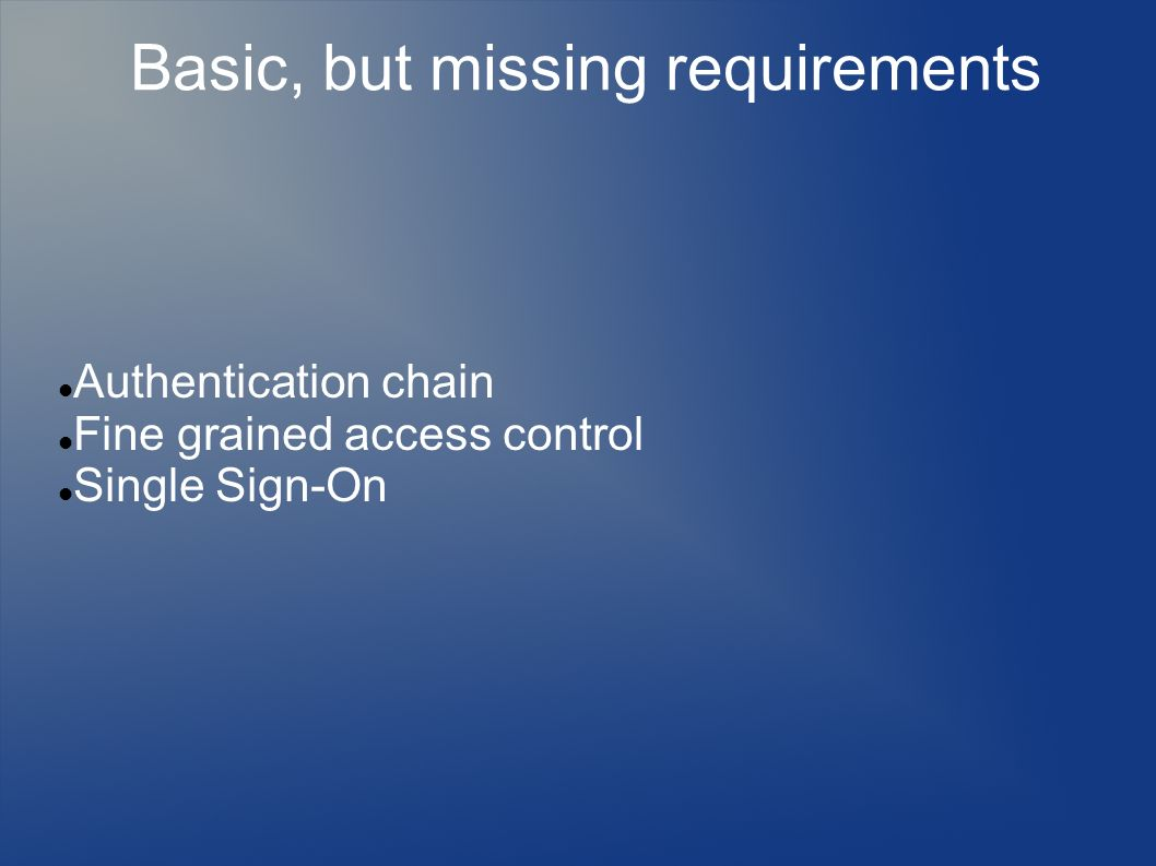 Basic, but missing requirements Authentication chain Fine grained access control Single Sign-On