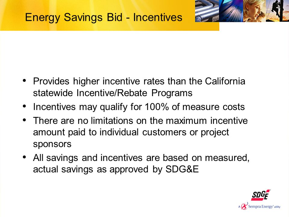 Energy Savings Bid - Incentives Provides higher incentive rates than the California statewide Incentive/Rebate Programs Incentives may qualify for 100% of measure costs There are no limitations on the maximum incentive amount paid to individual customers or project sponsors All savings and incentives are based on measured, actual savings as approved by SDG&E