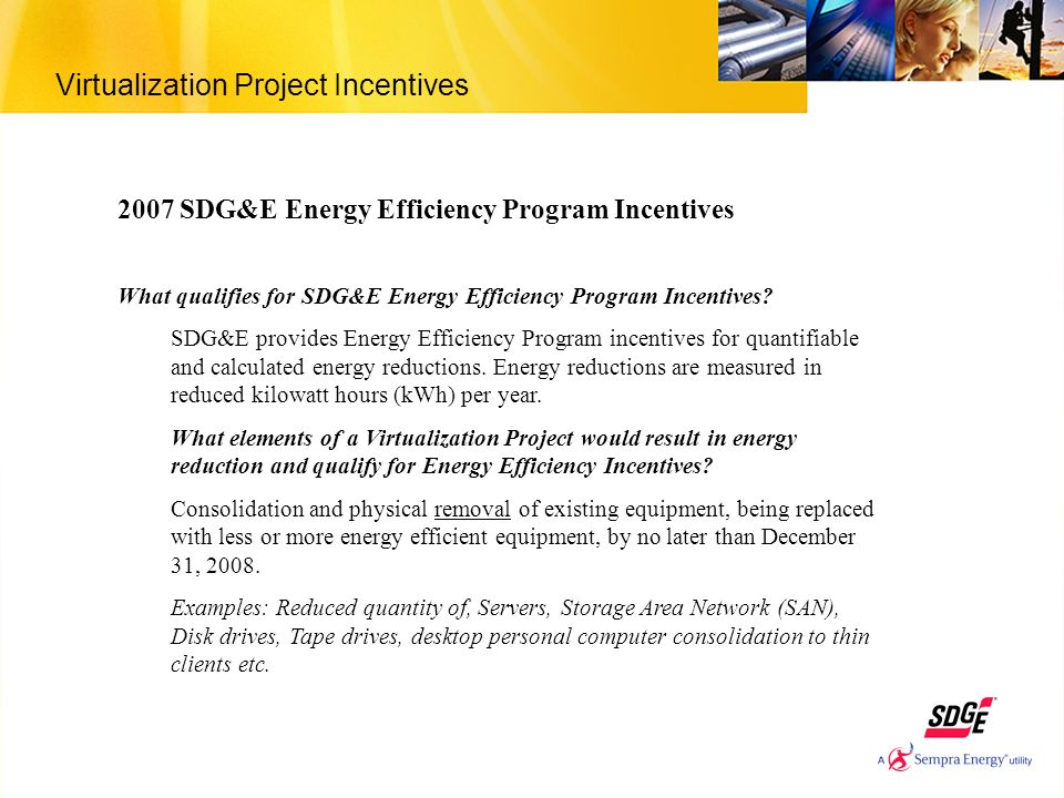 Virtualization Project Incentives 2007 SDG&E Energy Efficiency Program Incentives What qualifies for SDG&E Energy Efficiency Program Incentives? SDG&E