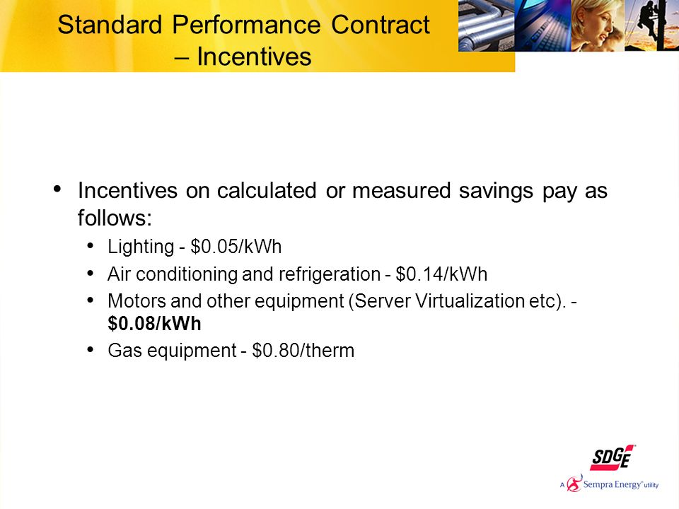Standard Performance Contract – Incentives Incentives on calculated or measured savings pay as follows: Lighting - $0.05/kWh Air conditioning and refr