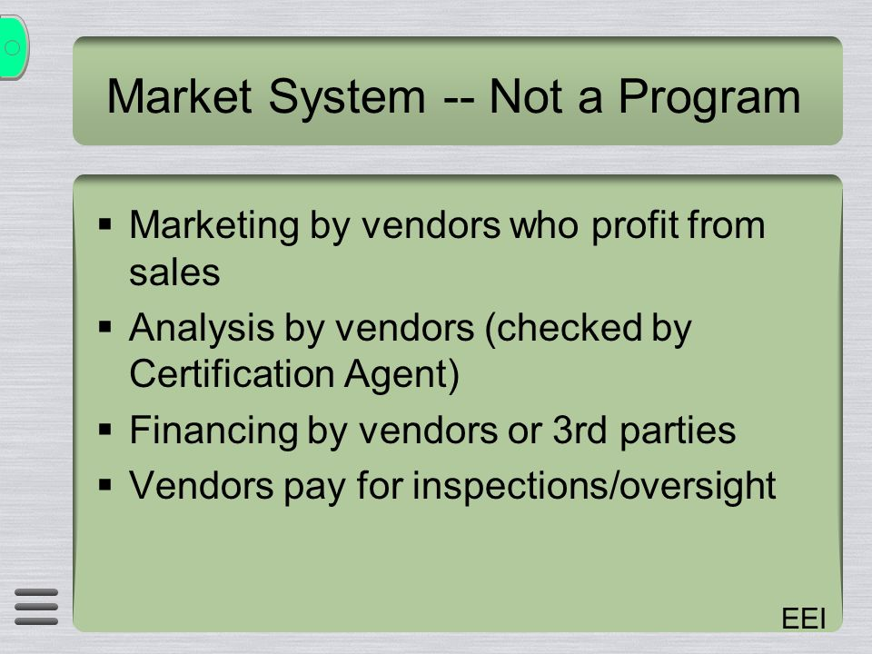 EEI Market System -- Not a Program Marketing by vendors who profit from sales Analysis by vendors (checked by Certification Agent) Financing by vendors or 3rd parties Vendors pay for inspections/oversight