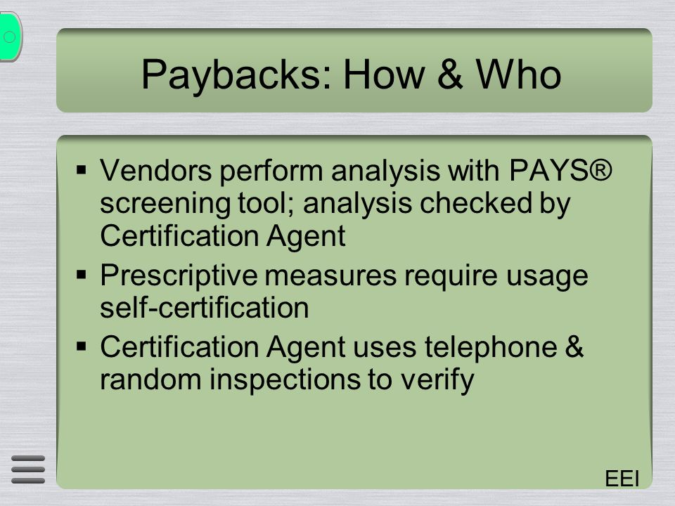 EEI Paybacks: How & Who Vendors perform analysis with PAYS® screening tool; analysis checked by Certification Agent Prescriptive measures require usage self-certification Certification Agent uses telephone & random inspections to verify