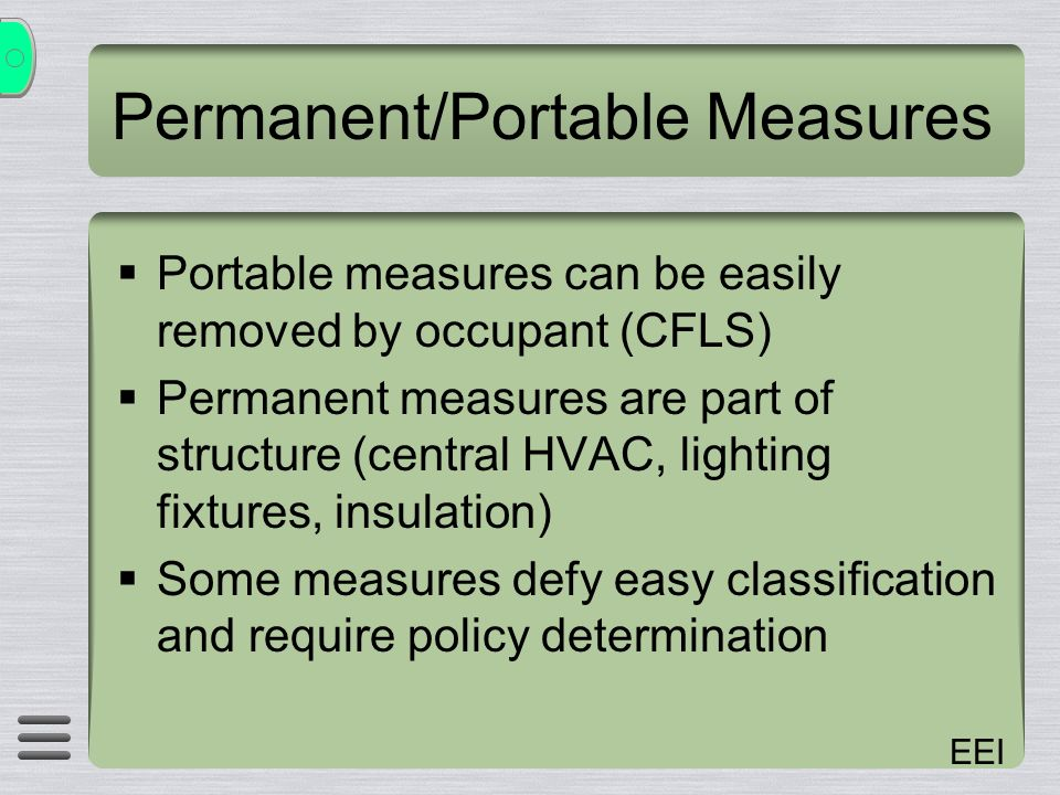 EEI Permanent/Portable Measures Portable measures can be easily removed by occupant (CFLS) Permanent measures are part of structure (central HVAC, lighting fixtures, insulation) Some measures defy easy classification and require policy determination