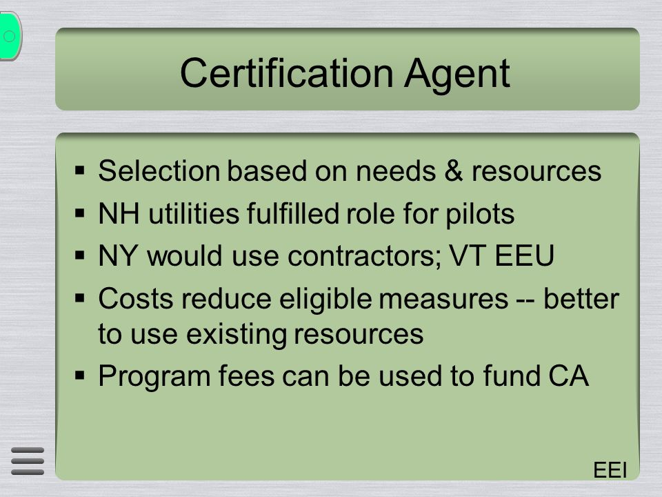 EEI Certification Agent Selection based on needs & resources NH utilities fulfilled role for pilots NY would use contractors; VT EEU Costs reduce eligible measures -- better to use existing resources Program fees can be used to fund CA