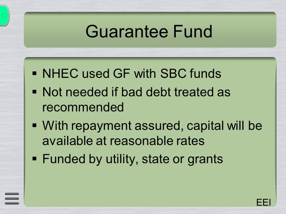 EEI Guarantee Fund NHEC used GF with SBC funds Not needed if bad debt treated as recommended With repayment assured, capital will be available at reasonable rates Funded by utility, state or grants