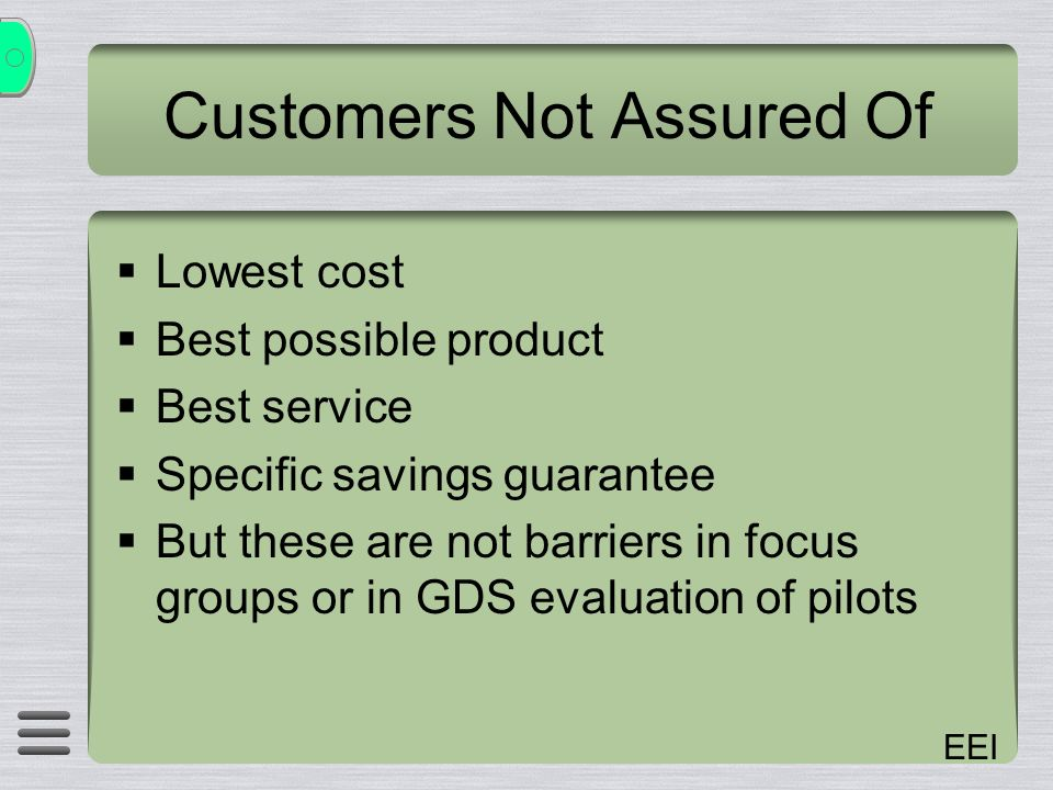 EEI Customers Not Assured Of Lowest cost Best possible product Best service Specific savings guarantee But these are not barriers in focus groups or in GDS evaluation of pilots