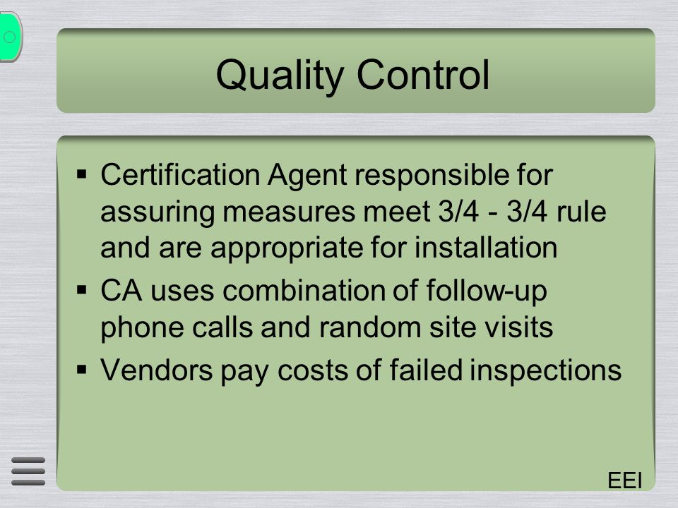 EEI Quality Control Certification Agent responsible for assuring measures meet 3/4 - 3/4 rule and are appropriate for installation CA uses combination of follow-up phone calls and random site visits Vendors pay costs of failed inspections