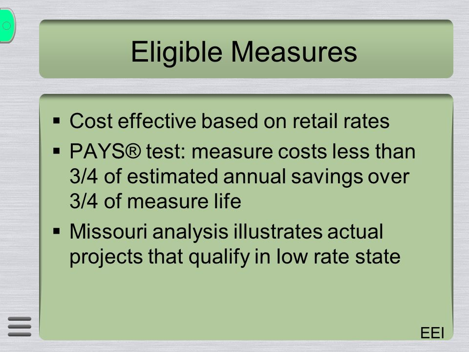 EEI Eligible Measures Cost effective based on retail rates PAYS® test: measure costs less than 3/4 of estimated annual savings over 3/4 of measure life Missouri analysis illustrates actual projects that qualify in low rate state