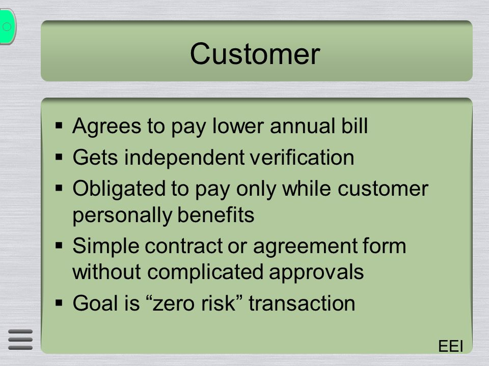EEI Customer Agrees to pay lower annual bill Gets independent verification Obligated to pay only while customer personally benefits Simple contract or agreement form without complicated approvals Goal is zero risk transaction