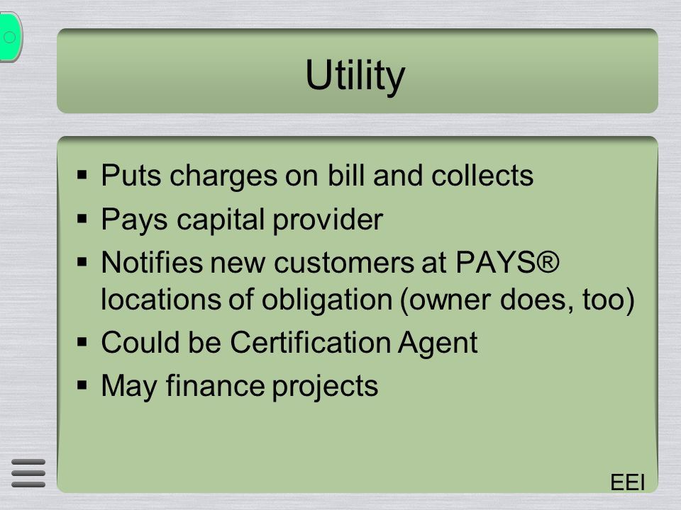 EEI Utility Puts charges on bill and collects Pays capital provider Notifies new customers at PAYS® locations of obligation (owner does, too) Could be Certification Agent May finance projects