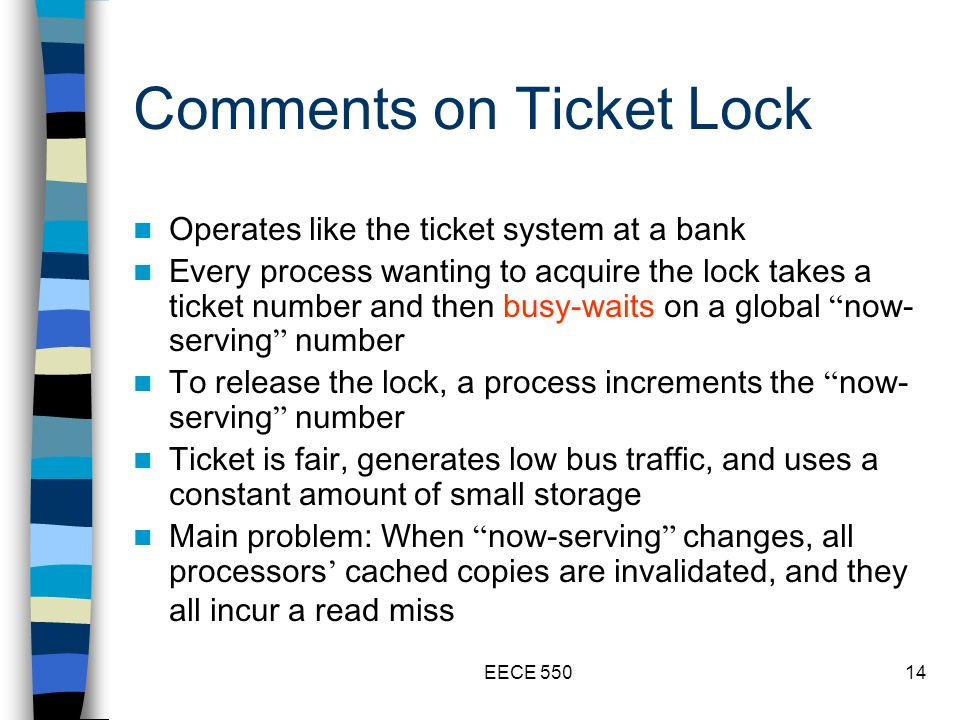 EECE 55014 Comments on Ticket Lock Operates like the ticket system at a bank Every process wanting to acquire the lock takes a ticket number and then busy-waits on a global now- serving number To release the lock, a process increments the now- serving number Ticket is fair, generates low bus traffic, and uses a constant amount of small storage Main problem: When now-serving changes, all processors cached copies are invalidated, and they all incur a read miss