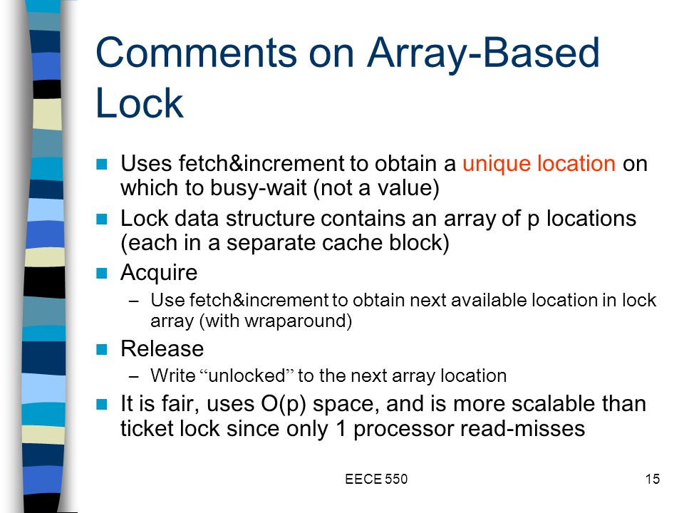 EECE 55015 Comments on Array-Based Lock Uses fetch&increment to obtain a unique location on which to busy-wait (not a value) Lock data structure contains an array of p locations (each in a separate cache block) Acquire –Use fetch&increment to obtain next available location in lock array (with wraparound) Release –Write unlocked to the next array location It is fair, uses O(p) space, and is more scalable than ticket lock since only 1 processor read-misses