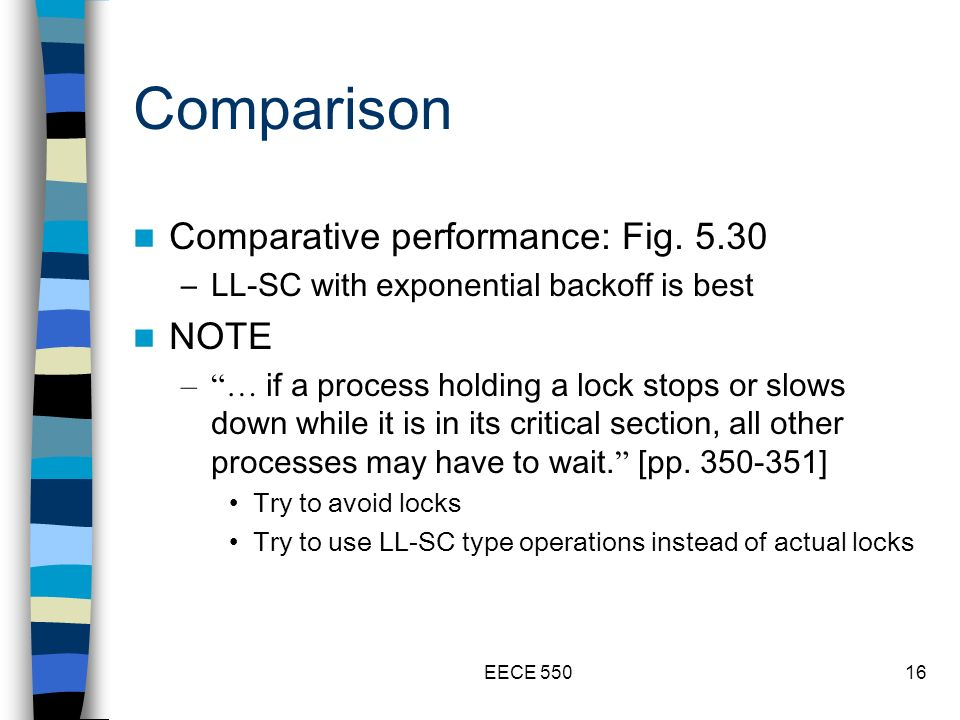 EECE 55016 Comparison Comparative performance: Fig. 5.30 –LL-SC with exponential backoff is best NOTE –… if a process holding a lock stops or slows do