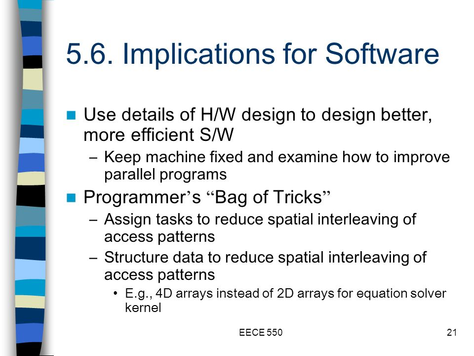 EECE 55021 5.6. Implications for Software Use details of H/W design to design better, more efficient S/W –Keep machine fixed and examine how to improv