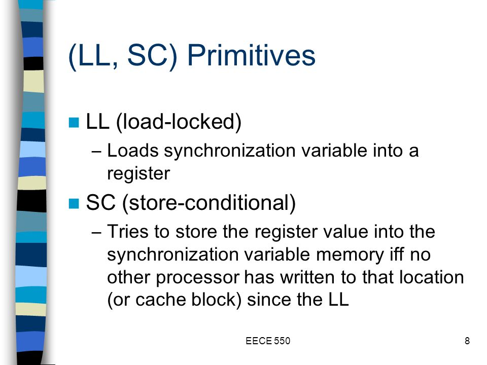 EECE 5508 (LL, SC) Primitives LL (load-locked) –Loads synchronization variable into a register SC (store-conditional) –Tries to store the register value into the synchronization variable memory iff no other processor has written to that location (or cache block) since the LL