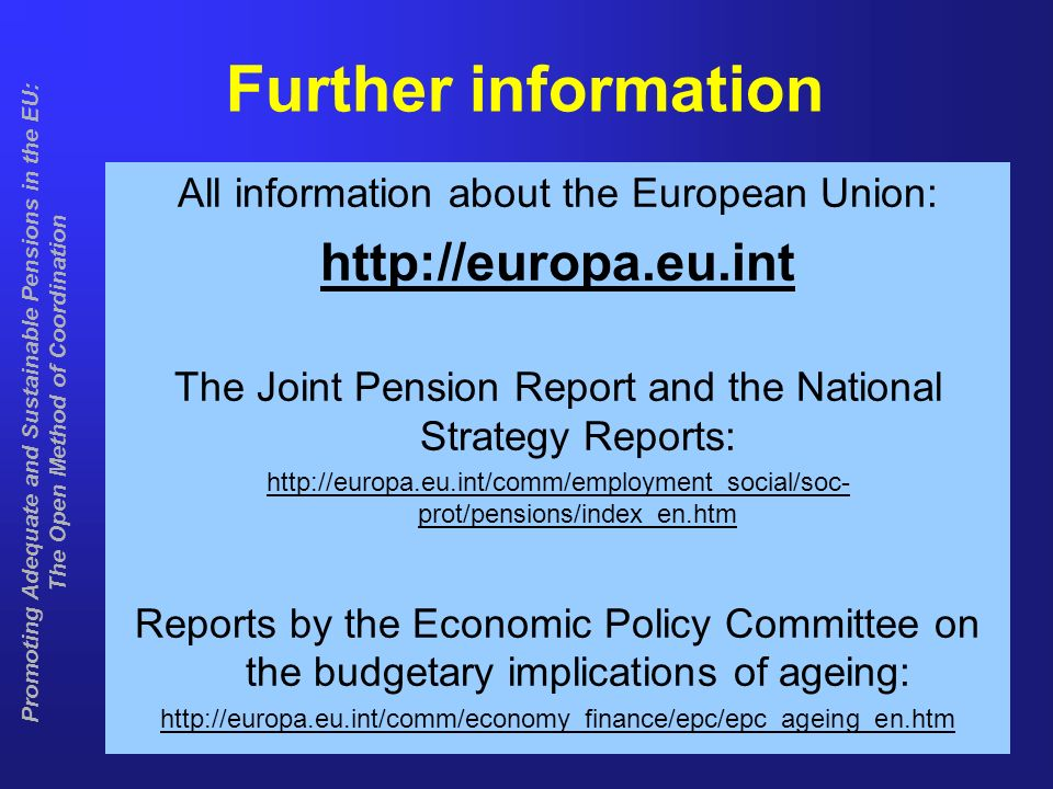 10 Promoting Adequate and Sustainable Pensions in the EU: The Open Method of Coordination Further information All information about the European Union: http://europa.eu.int The Joint Pension Report and the National Strategy Reports: http://europa.eu.int/comm/employment_social/soc- prot/pensions/index_en.htm Reports by the Economic Policy Committee on the budgetary implications of ageing: http://europa.eu.int/comm/economy_finance/epc/epc_ageing_en.htm