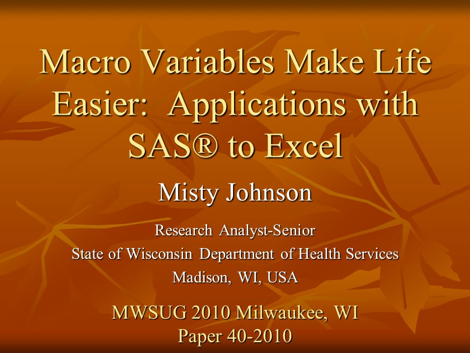 Macro Variables Make Life Easier: Applications with SAS® to Excel Misty Johnson Research Analyst-Senior State of Wisconsin Department of Health Services Madison, WI, USA MWSUG 2010 Milwaukee, WI Paper 40-2010