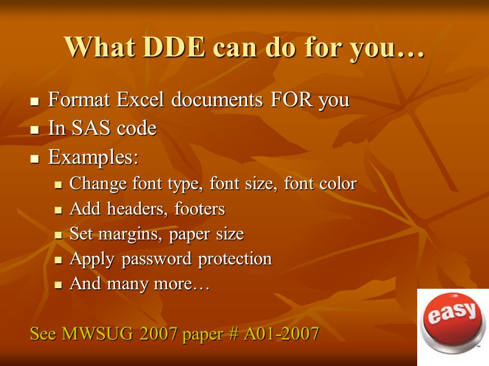 What DDE can do for you… Format Excel documents FOR you Format Excel documents FOR you In SAS code In SAS code Examples: Examples: Change font type, font size, font color Change font type, font size, font color Add headers, footers Add headers, footers Set margins, paper size Set margins, paper size Apply password protection Apply password protection And many more… And many more… See MWSUG 2007 paper # A01-2007