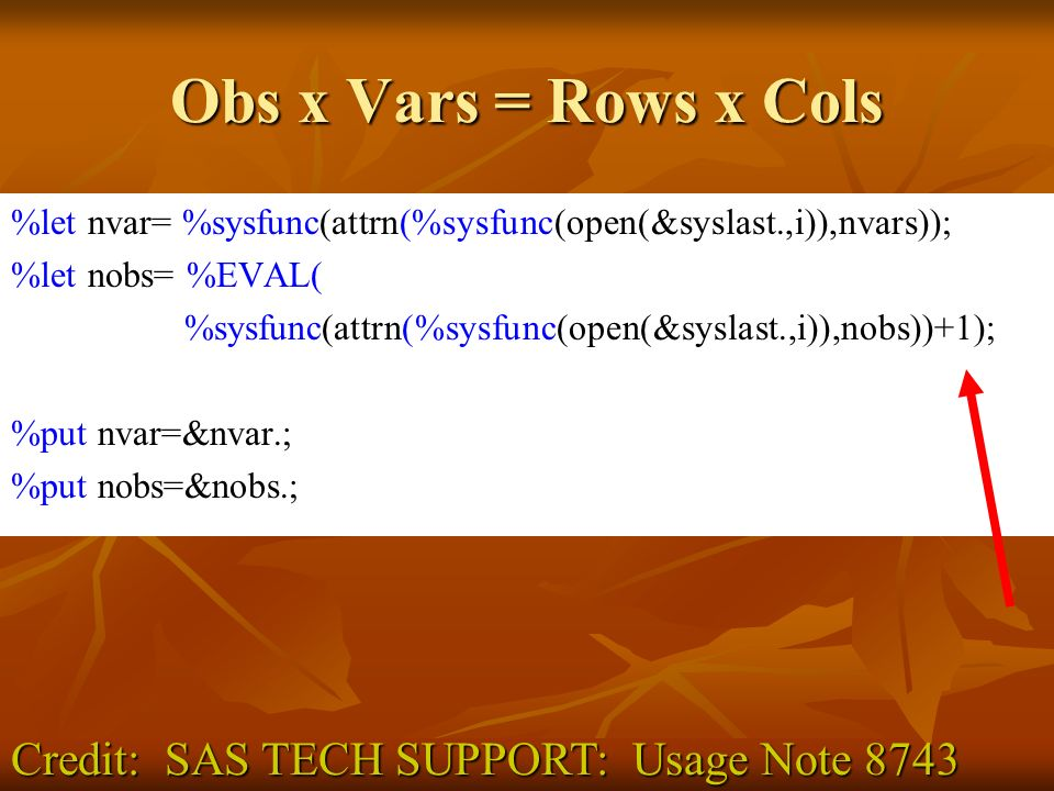 Obs x Vars = Rows x Cols %let nvar= %sysfunc(attrn(%sysfunc(open(&syslast.,i)),nvars)); %let nobs= %EVAL( %sysfunc(attrn(%sysfunc(open(&syslast.,i)),nobs))+1); %put nvar=&nvar.; %put nobs=&nobs.; Credit: SAS TECH SUPPORT: Usage Note 8743