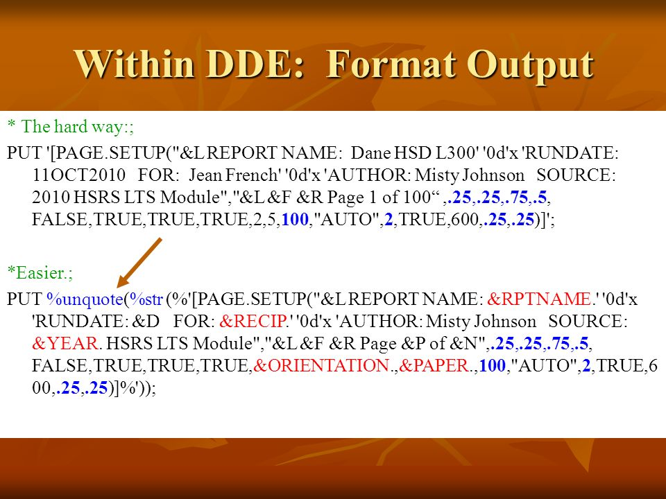 * The hard way:; PUT [PAGE.SETUP( &L REPORT NAME: Dane HSD L300 0d x RUNDATE: 11OCT2010 FOR: Jean French 0d x AUTHOR: Misty Johnson SOURCE: 2010 HSRS LTS Module , &L &F &R Page 1 of 100,.25,.25,.75,.5, FALSE,TRUE,TRUE,TRUE,2,5,100, AUTO ,2,TRUE,600,.25,.25)] ; *Easier.; PUT %unquote(%str (% [PAGE.SETUP( &L REPORT NAME: &RPTNAME. 0d x RUNDATE: &D FOR: &RECIP. 0d x AUTHOR: Misty Johnson SOURCE: &YEAR.