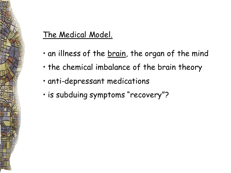 The Medical Model. an illness of the brain, the organ of the mind the chemical imbalance of the brain theory anti-depressant medications is subduing s