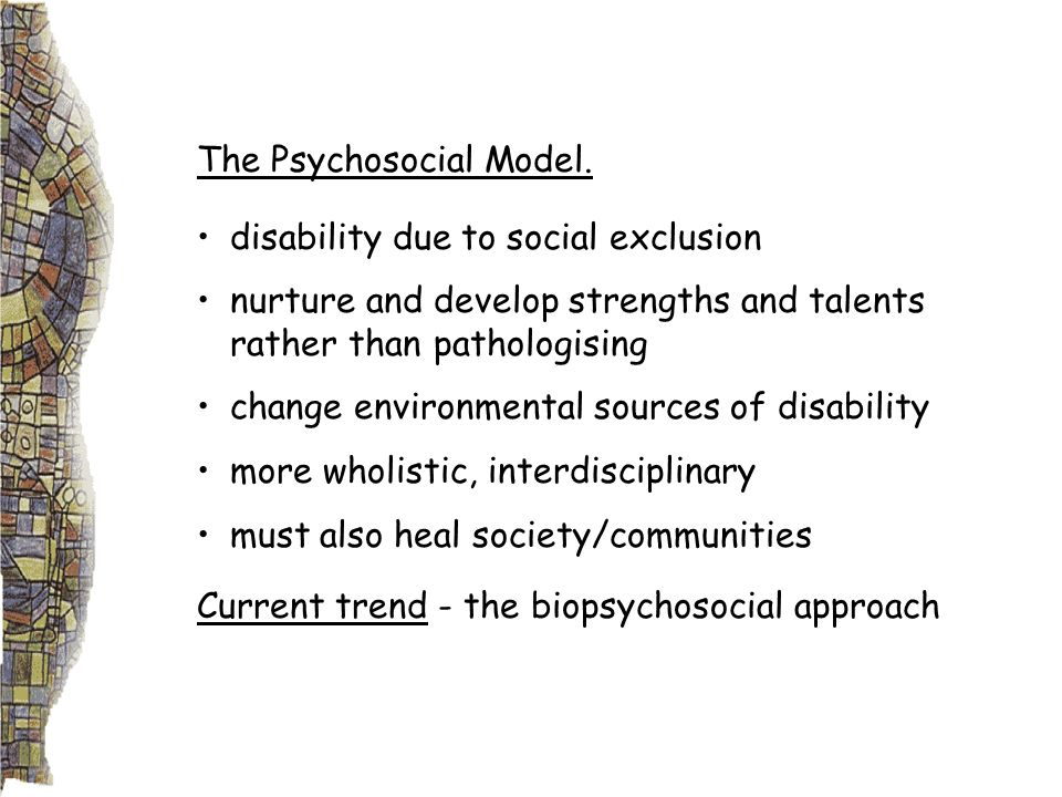 The Psychosocial Model. disability due to social exclusion nurture and develop strengths and talents rather than pathologising change environmental so
