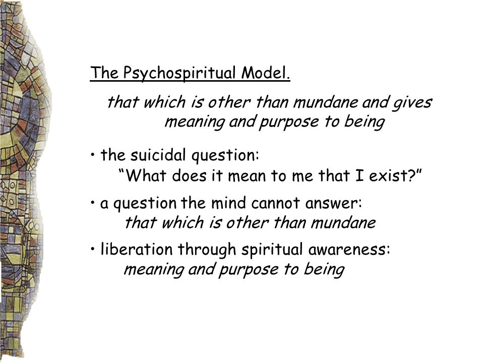 The Psychospiritual Model. that which is other than mundane and gives meaning and purpose to being the suicidal question: What does it mean to me that