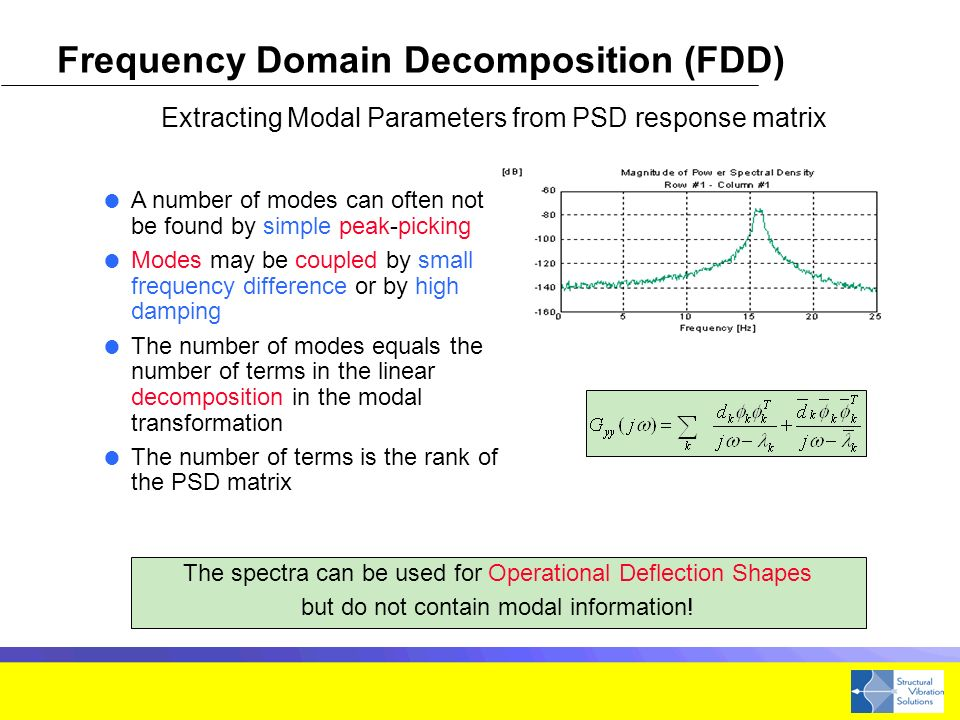 A number of modes can often not be found by simple peak-picking Modes may be coupled by small frequency difference or by high damping The number of modes equals the number of terms in the linear decomposition in the modal transformation The number of terms is the rank of the PSD matrix The spectra can be used for Operational Deflection Shapes but do not contain modal information.