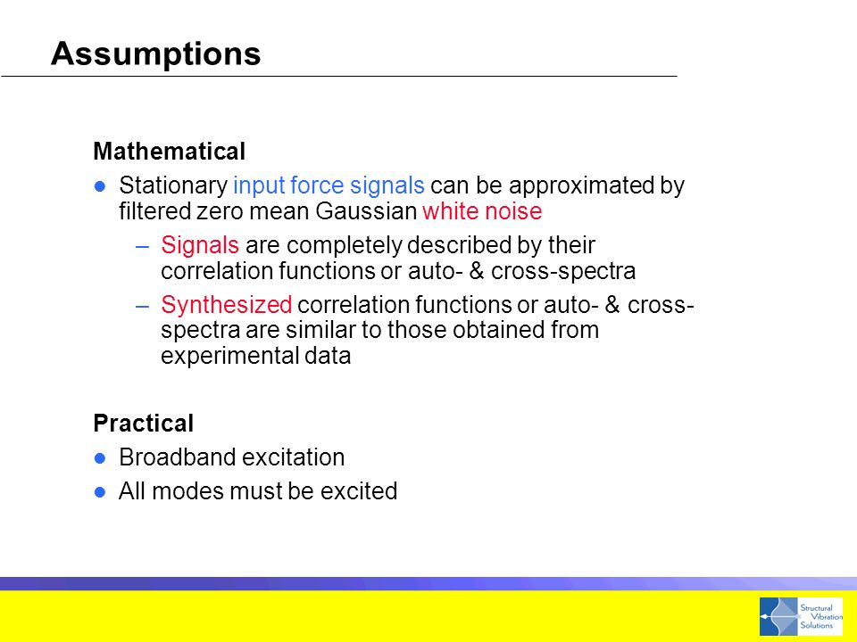 Assumptions Mathematical Stationary input force signals can be approximated by filtered zero mean Gaussian white noise –Signals are completely described by their correlation functions or auto- & cross-spectra –Synthesized correlation functions or auto- & cross- spectra are similar to those obtained from experimental data Practical Broadband excitation All modes must be excited