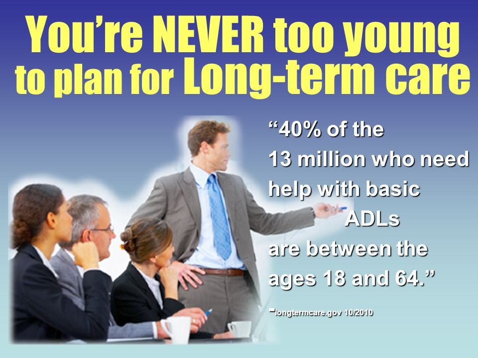 Youre NEVER too young to plan for Long-term care 40% of the 13 million who need help with basic ADLs are between the ages 18 and 64. - longtermcare.go