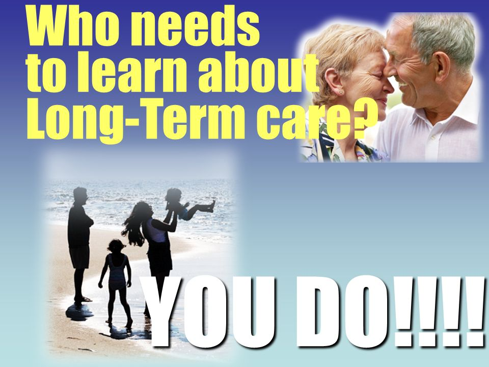 YOU DO!!!! Who needs to learn about Long-Term care?