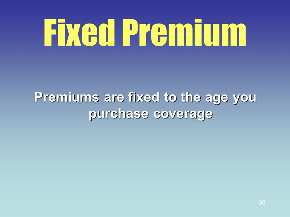 30 Fixed Premium Premiums are fixed to the age you purchase coverage