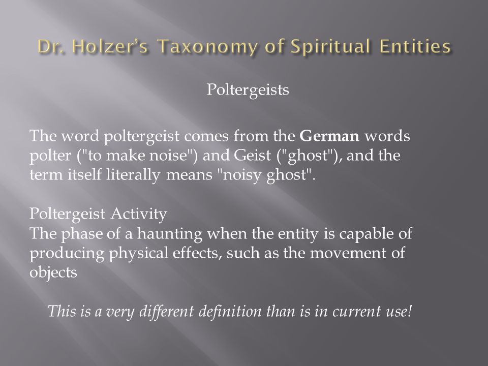 Poltergeists The word poltergeist comes from the German words polter ( to make noise ) and Geist ( ghost ), and the term itself literally means noisy ghost .