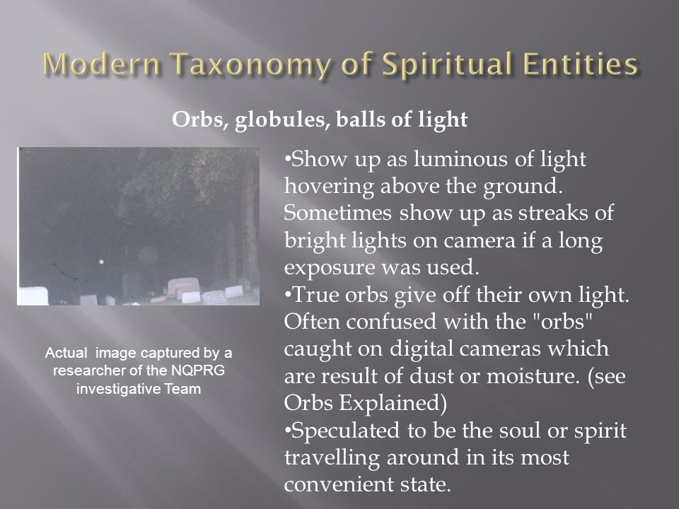 Orbs, globules, balls of light Show up as luminous of light hovering above the ground.