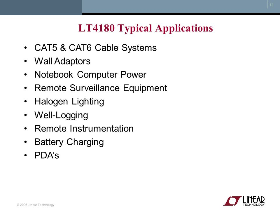 © 2006 Linear Technology 13 LT4180 Typical Applications CAT5 & CAT6 Cable Systems Wall Adaptors Notebook Computer Power Remote Surveillance Equipment