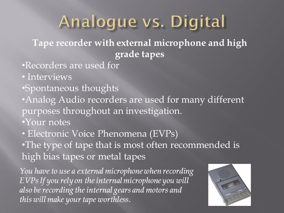 Tape recorder with external microphone and high grade tapes Recorders are used for Interviews Spontaneous thoughts Analog Audio recorders are used for