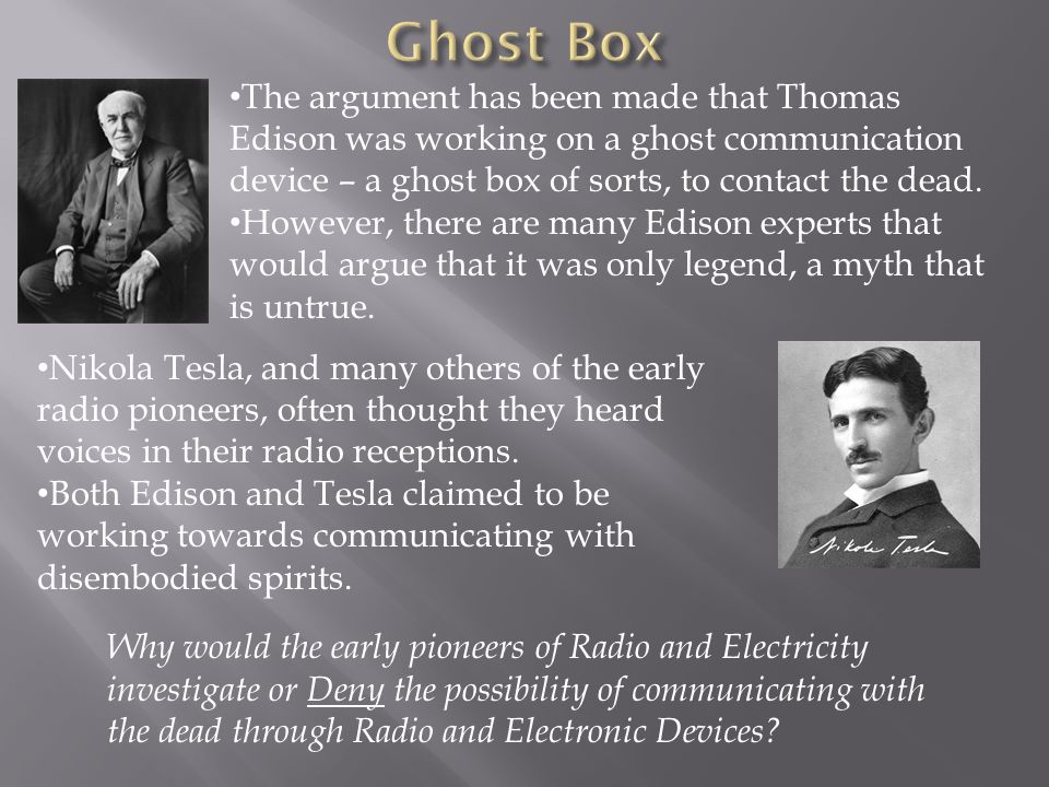 The argument has been made that Thomas Edison was working on a ghost communication device – a ghost box of sorts, to contact the dead. However, there