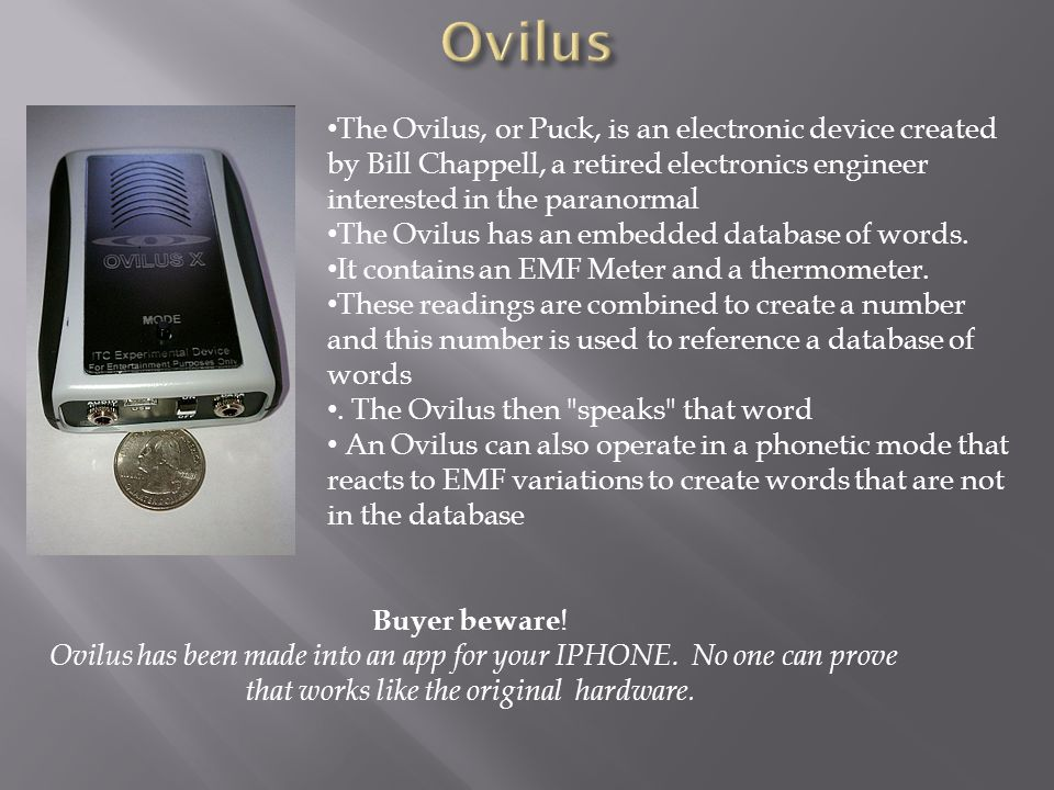 The Ovilus, or Puck, is an electronic device created by Bill Chappell, a retired electronics engineer interested in the paranormal The Ovilus has an e