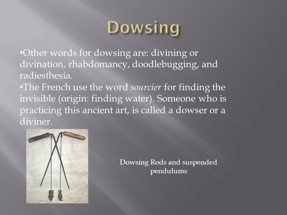 Other words for dowsing are: divining or divination, rhabdomancy, doodlebugging, and radiesthesia. The French use the word sourcier for finding the in