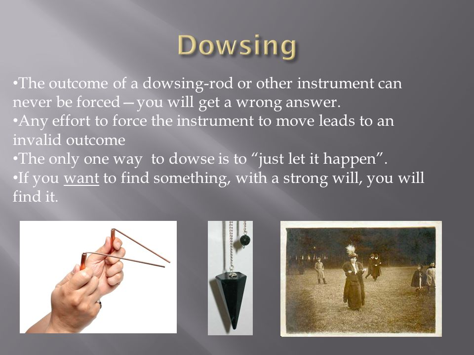 The outcome of a dowsing-rod or other instrument can never be forcedyou will get a wrong answer. Any effort to force the instrument to move leads to a