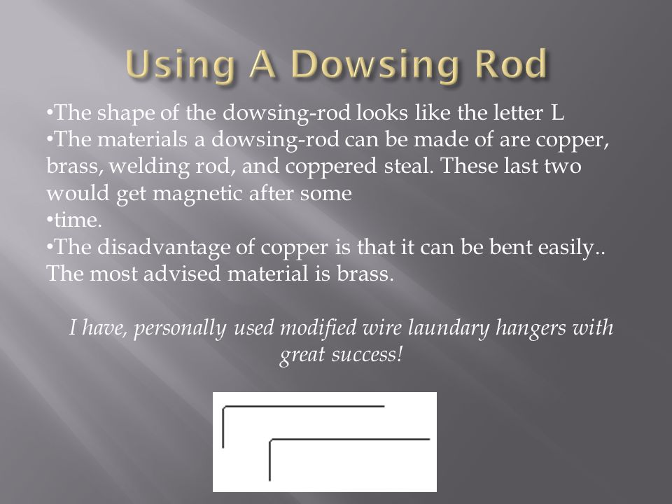 The shape of the dowsing-rod looks like the letter L The materials a dowsing-rod can be made of are copper, brass, welding rod, and coppered steal. Th