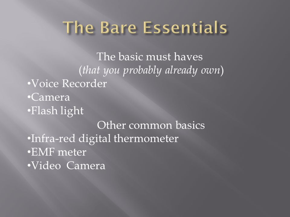 The basic must haves ( that you probably already own ) Voice Recorder Camera Flash light Other common basics Infra-red digital thermometer EMF meter V