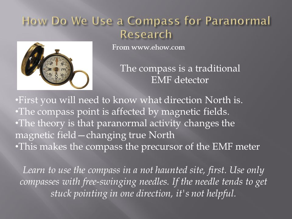 From www.ehow.com First you will need to know what direction North is. The compass point is affected by magnetic fields. The theory is that paranormal