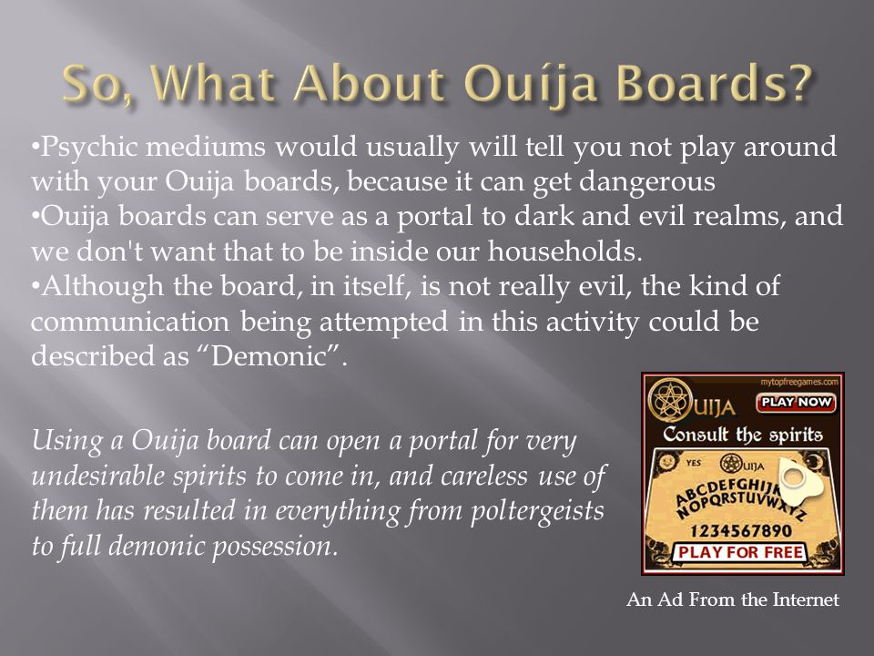 Psychic mediums would usually will tell you not play around with your Ouija boards, because it can get dangerous Ouija boards can serve as a portal to