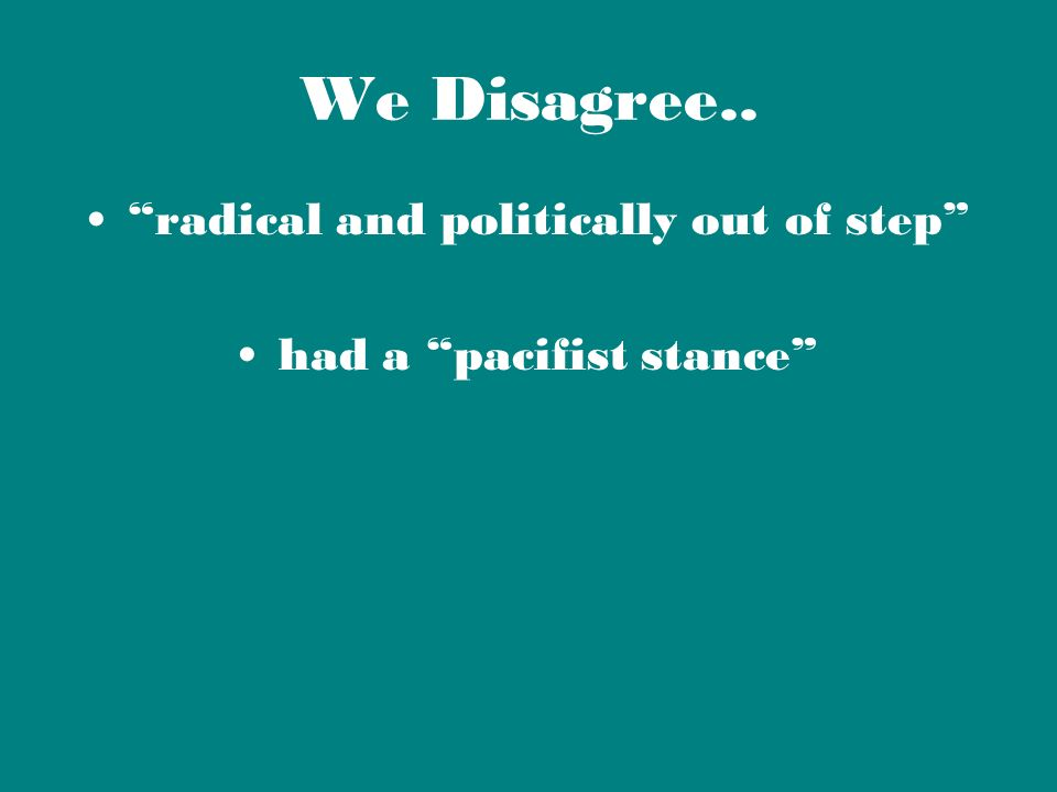 We Disagree.. radical and politically out of step had a pacifist stance
