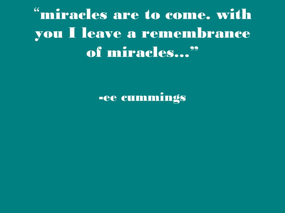 miracles are to come. with you I leave a remembrance of miracles… -ee cummings