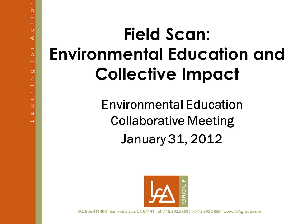 Field Scan: Environmental Education and Collective Impact Environmental Education Collaborative Meeting January 31, 2012