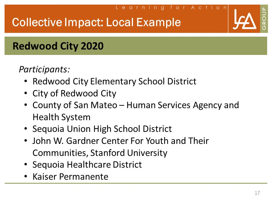 17 Collective Impact: Local Example Redwood City 2020 Participants: Redwood City Elementary School District City of Redwood City County of San Mateo –