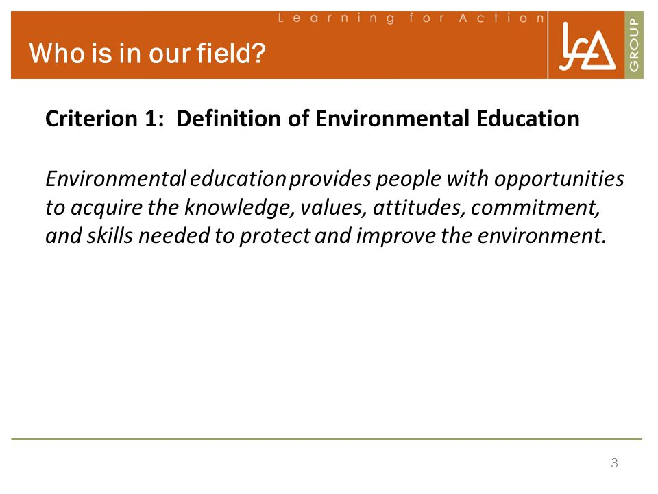 3 Who is in our field? Criterion 1: Definition of Environmental Education Environmental education provides people with opportunities to acquire the kn