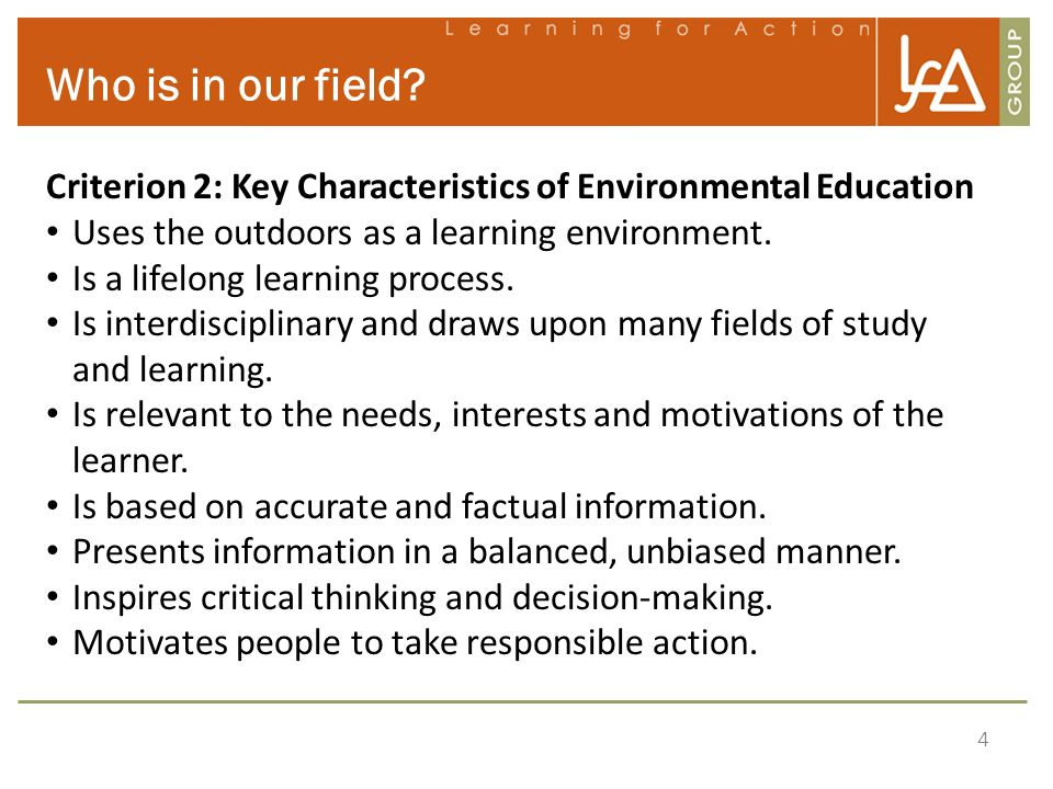 4 Who is in our field? Criterion 2: Key Characteristics of Environmental Education Uses the outdoors as a learning environment. Is a lifelong learning